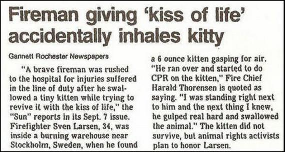 A brave Fireman was rushed to the hospital for injuries suffered in the line of duty after he swallowed a tiny kitten while trying to revive it with the kiss of life.