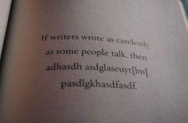 If writers wrote as carelessly as some people talk, then adhasdh asdglaseuyt[bn[ pasdlgkhasdfasdf.