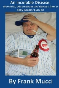 Meet Frank Mucci, Author of An Incurable Disease:Memories, Observations and Ravings from a Baby Boomer Cub Fan