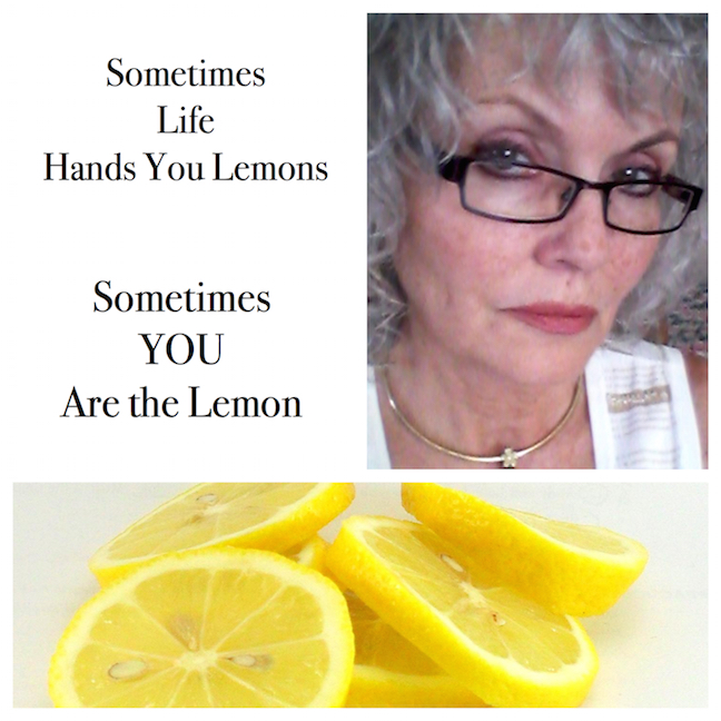 Sometimes Life Hands You Lemons – Sometimes You Are the Lemon